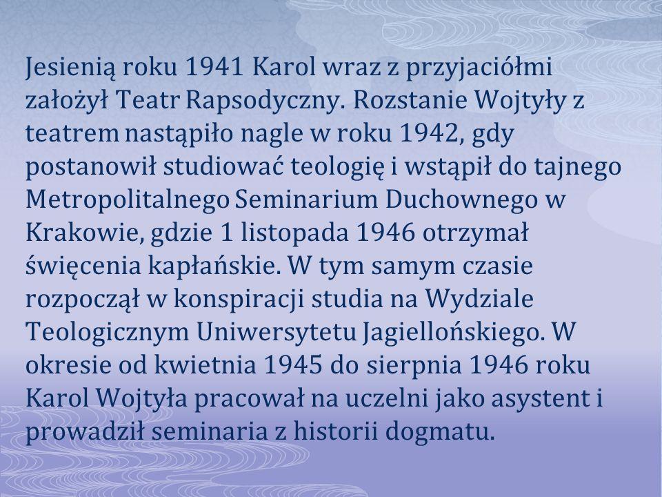 Jesienią roku 1941 Karol wraz z przyjaciółmi założył Teatr Rapsodyczny. Rozstanie Wojtyły z teatrem nastąpiło nagle w roku 1942, gdy postanowił studio