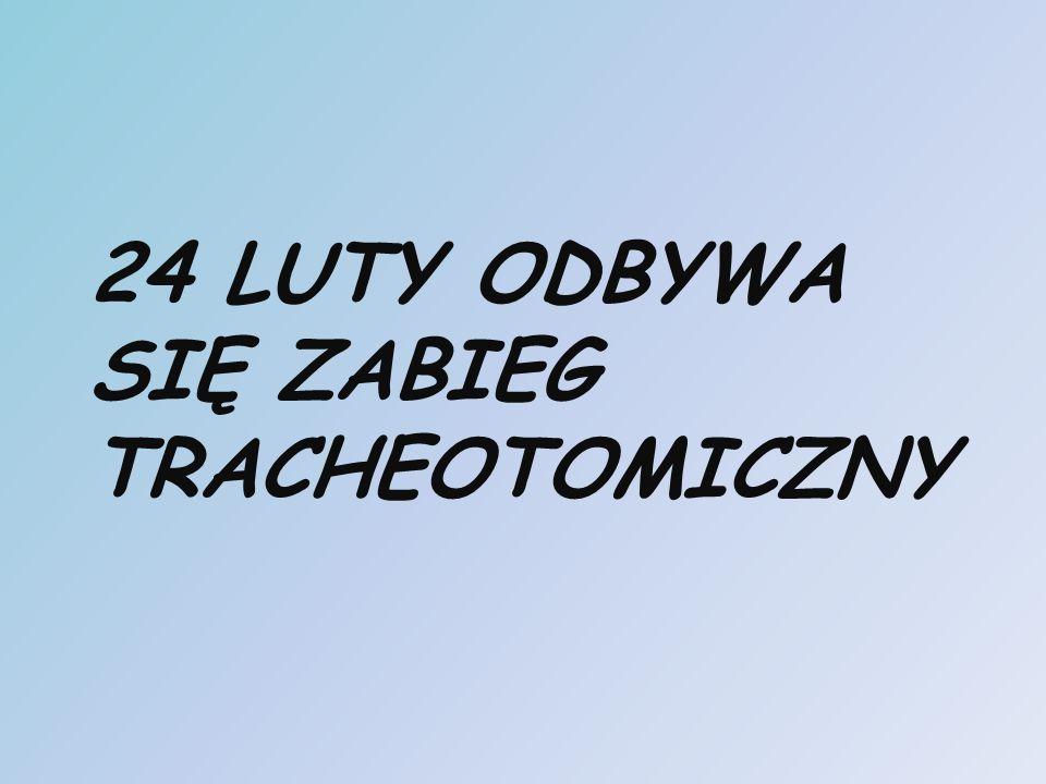 24 LUTY ODBYWA SIĘ ZABIEG TRACHEOTOMICZNY