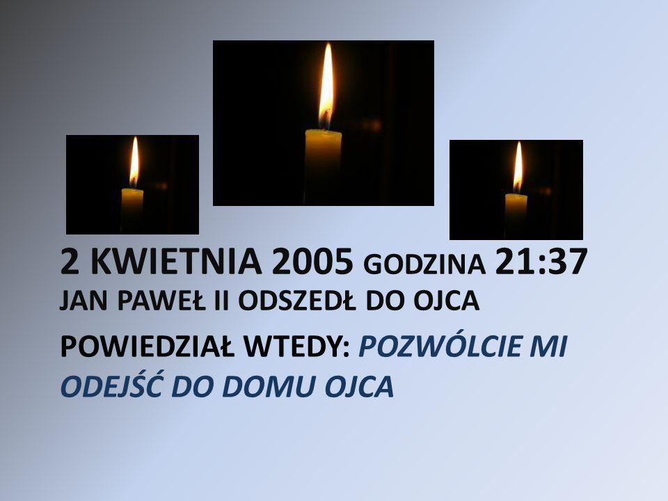 POWIEDZIAŁ WTEDY: POZWÓLCIE MI ODEJŚĆ DO DOMU OJCA 2 KWIETNIA 2005 GODZINA 21:37 JAN PAWEŁ II ODSZEDŁ DO OJCA