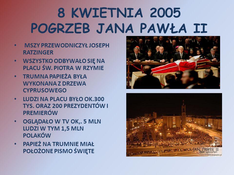 8 KWIETNIA 2005 POGRZEB JANA PAWŁA II MSZY PRZEWODNICZYŁ JOSEPH RATZINGER WSZYSTKO ODBYWAŁO SIĘ NA PLACU ŚW. PIOTRA W RZYMIE TRUMNA PAPIEŻA BYŁA WYKON