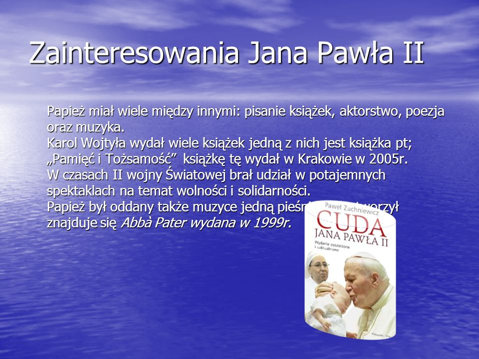 Zainteresowania Jana Pawła II Papież miał wiele między innymi: pisanie książek, aktorstwo, poezja oraz muzyka. Karol Wojtyła wydał wiele książek jedną