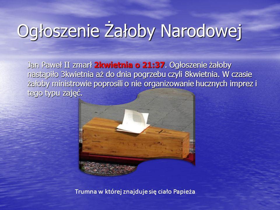 Ogłoszenie Żałoby Narodowej Jan Paweł II zmarł 2kwietnia o 21:37. Ogłoszenie żałoby nastąpiło 3kwietnia aż do dnia pogrzebu czyli 8kwietnia. W czasie