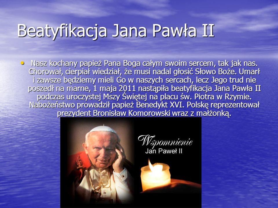 Beatyfikacja Jana Pawła II Nasz kochany papież Pana Boga całym swoim sercem, tak jak nas. Chorował, cierpiał wiedział, że musi nadal głosić Słowo Boże
