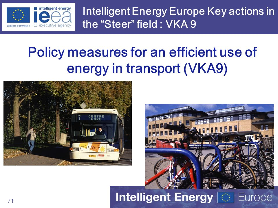 71 Intelligent Energy Europe Key actions in the Steer field : VKA 9 Policy measures for an efficient use of energy in transport (VKA9)