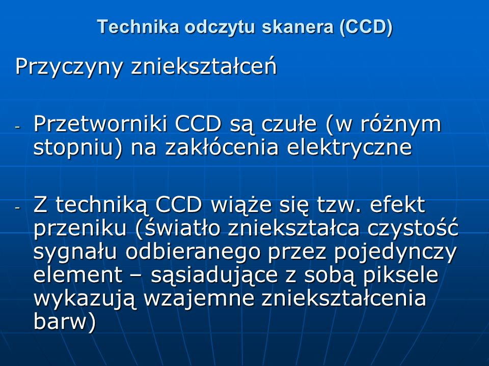 Technika odczytu skanera (CCD) Przyczyny zniekształceń - Przetworniki CCD są czułe (w różnym stopniu) na zakłócenia elektryczne - Z techniką CCD wiąże