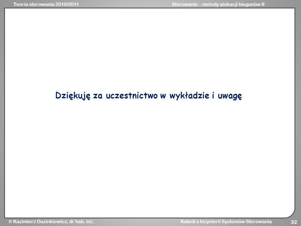 Teoria sterowania 2010/2011Sterowanie – metody alokacji biegunów II Kazimierz Duzinkiewicz, dr hab. in ż. Katedra In ż ynierii Systemów Sterowania 32
