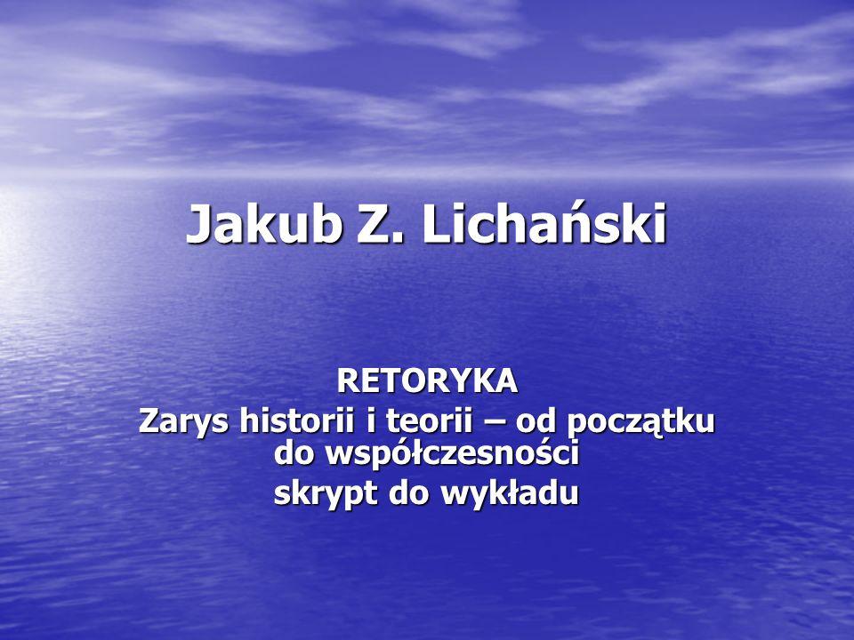 Jakub Z. Lichański RETORYKA Zarys historii i teorii – od początku do współczesności skrypt do wykładu
