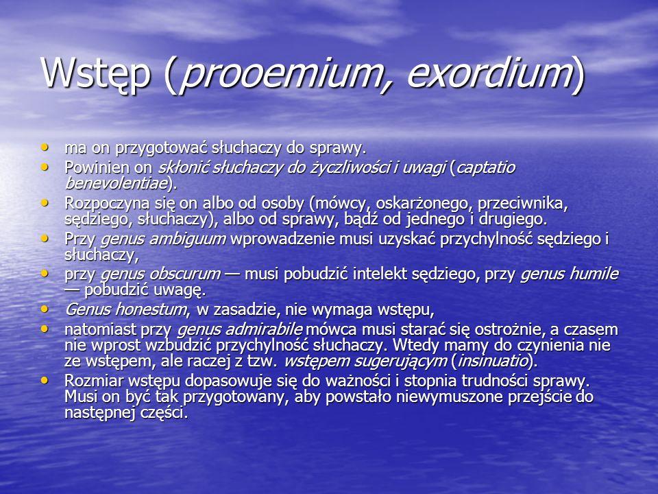Wstęp (prooemium, exordium) ma on przygotować słuchaczy do sprawy. ma on przygotować słuchaczy do sprawy. Powinien on skłonić słuchaczy do życzliwości