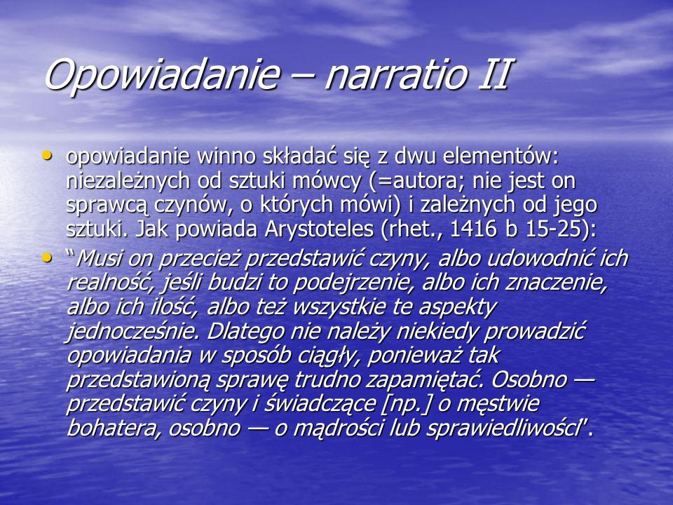 Opowiadanie – narratio II opowiadanie winno składać się z dwu elementów: niezależnych od sztuki mówcy (=autora; nie jest on sprawcą czynów, o których
