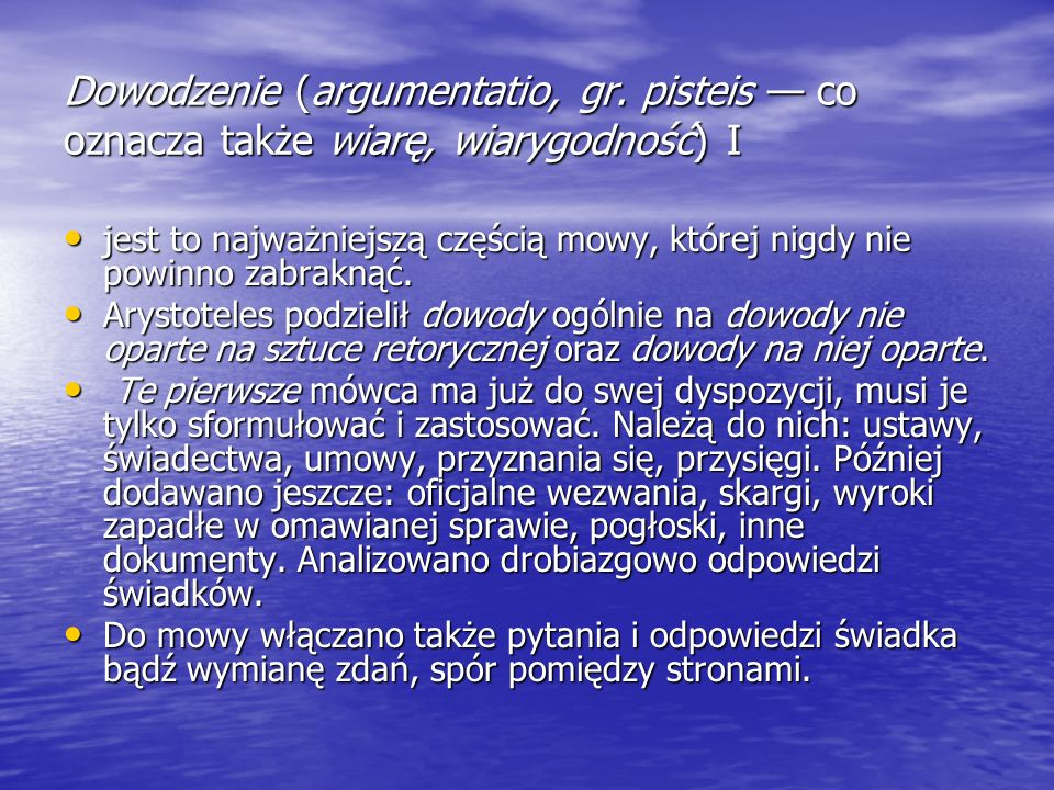Dowodzenie (argumentatio, gr. pisteis co oznacza także wiarę, wiarygodność) I jest to najważniejszą częścią mowy, której nigdy nie powinno zabraknąć.