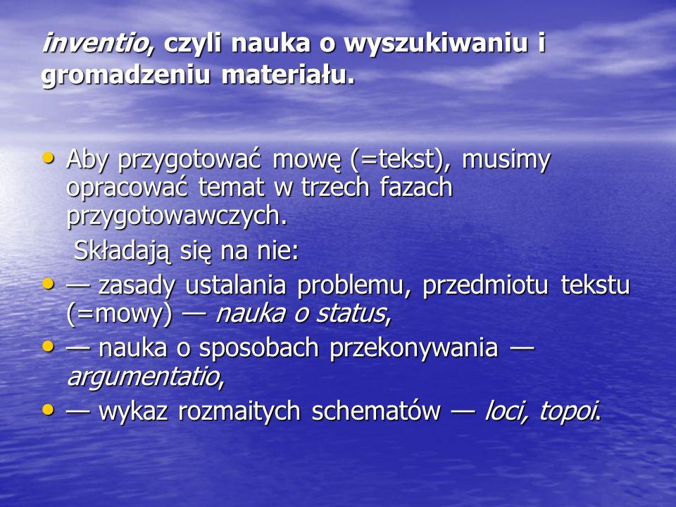 inventio, czyli nauka o wyszukiwaniu i gromadzeniu materiału. Aby przygotować mowę (=tekst), musimy opracować temat w trzech fazach przygotowawczych.