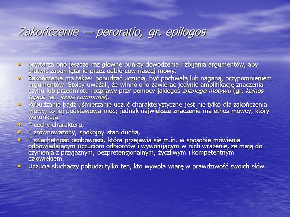 Zakończenie peroratio, gr. epilogos powtarza ono jeszcze raz główne punkty dowodzenia i zbijania argumentów, aby ułatwić zapamiętanie przez odbiorców