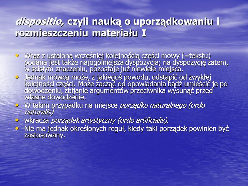 dispositio, czyli nauką o uporządkowaniu i rozmieszczeniu materiału I Wraz z ustaloną wcześniej kolejnością części mowy (=tekstu) podana jest także na