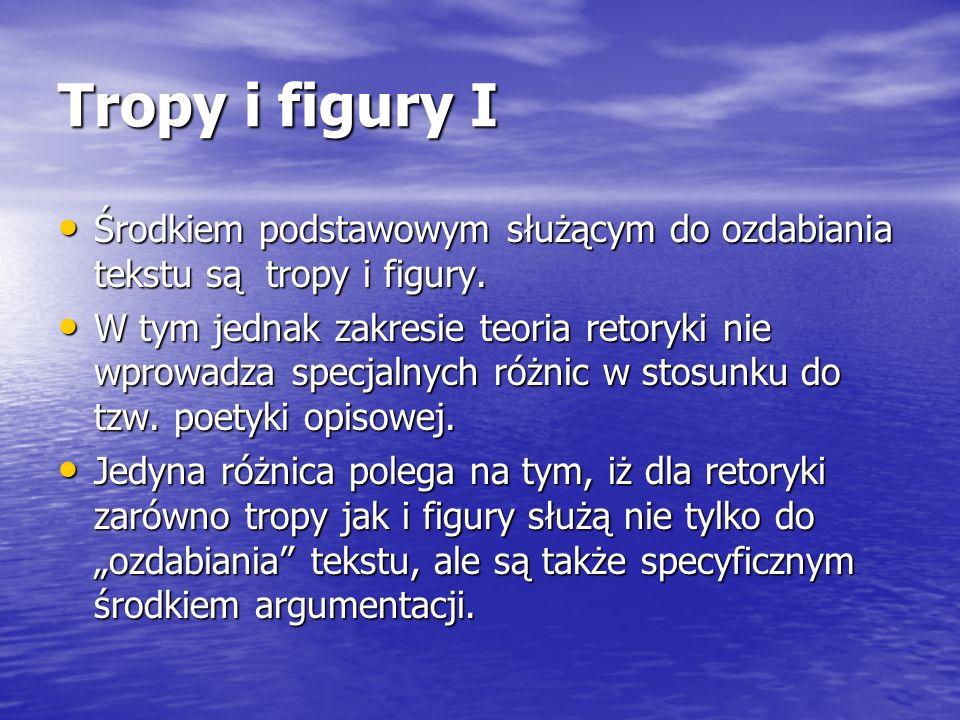 Tropy i figury I Środkiem podstawowym służącym do ozdabiania tekstu są tropy i figury. Środkiem podstawowym służącym do ozdabiania tekstu są tropy i f