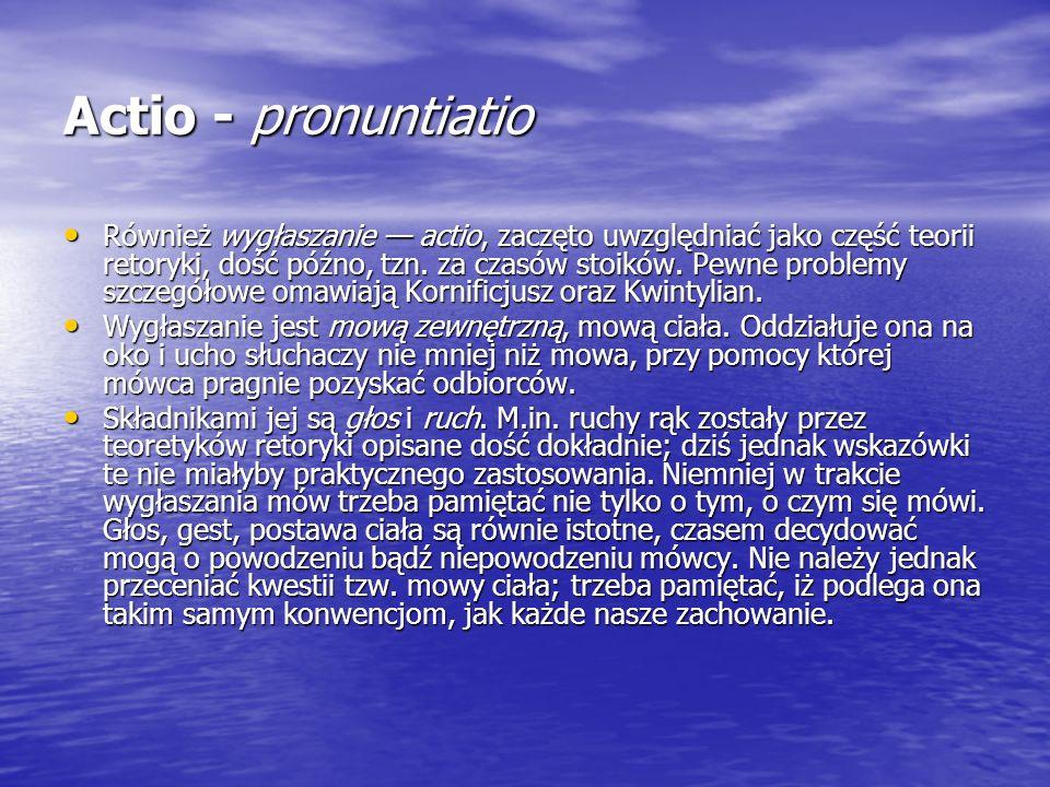 Actio - pronuntiatio Również wygłaszanie actio, zaczęto uwzględniać jako część teorii retoryki, dość późno, tzn. za czasów stoików. Pewne problemy szc