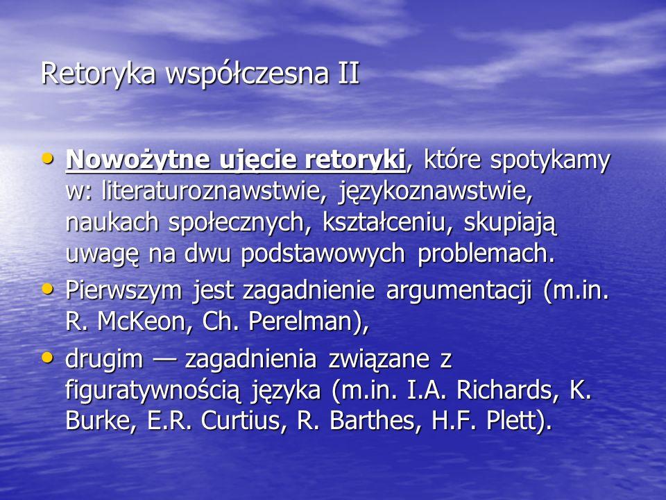 Retoryka współczesna II Nowożytne ujęcie retoryki, które spotykamy w: literaturoznawstwie, językoznawstwie, naukach społecznych, kształceniu, skupiają