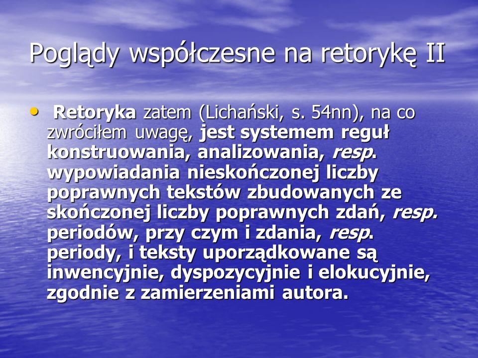 Poglądy współczesne na retorykę II Retoryka zatem (Lichański, s. 54nn), na co zwróciłem uwagę, jest systemem reguł konstruowania, analizowania, resp.