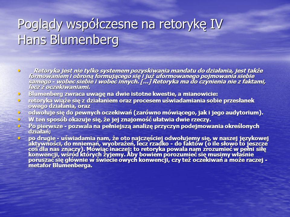 Poglądy współczesne na retorykę IV Hans Blumenberg Retoryka jest nie tylko systemem pozyskiwania mandatu do działania, jest także formowaniem i obroną