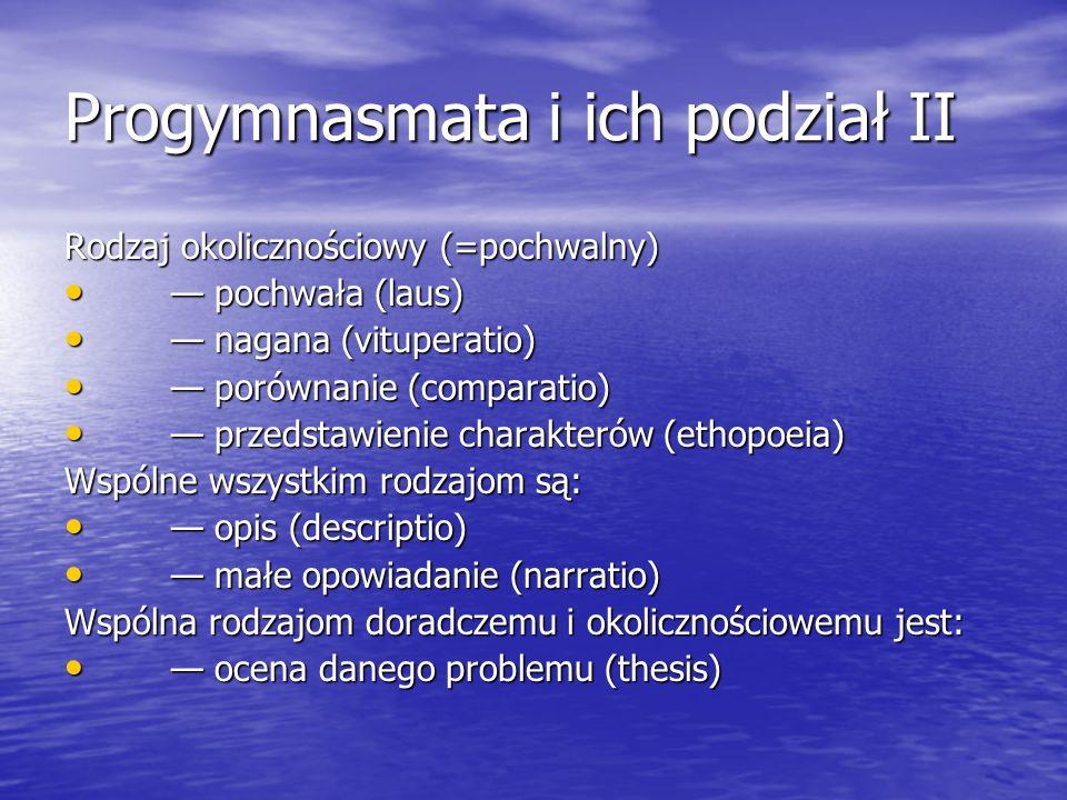 Progymnasmata i ich podział II Rodzaj okolicznościowy (=pochwalny) pochwała (laus) pochwała (laus) nagana (vituperatio) nagana (vituperatio) porównani