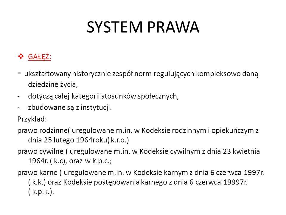 SYSTEM PRAWA GAŁĘŻ: - ukształtowany historycznie zespół norm regulujących kompleksowo daną dziedzinę życia, -dotyczą całej kategorii stosunków społecz