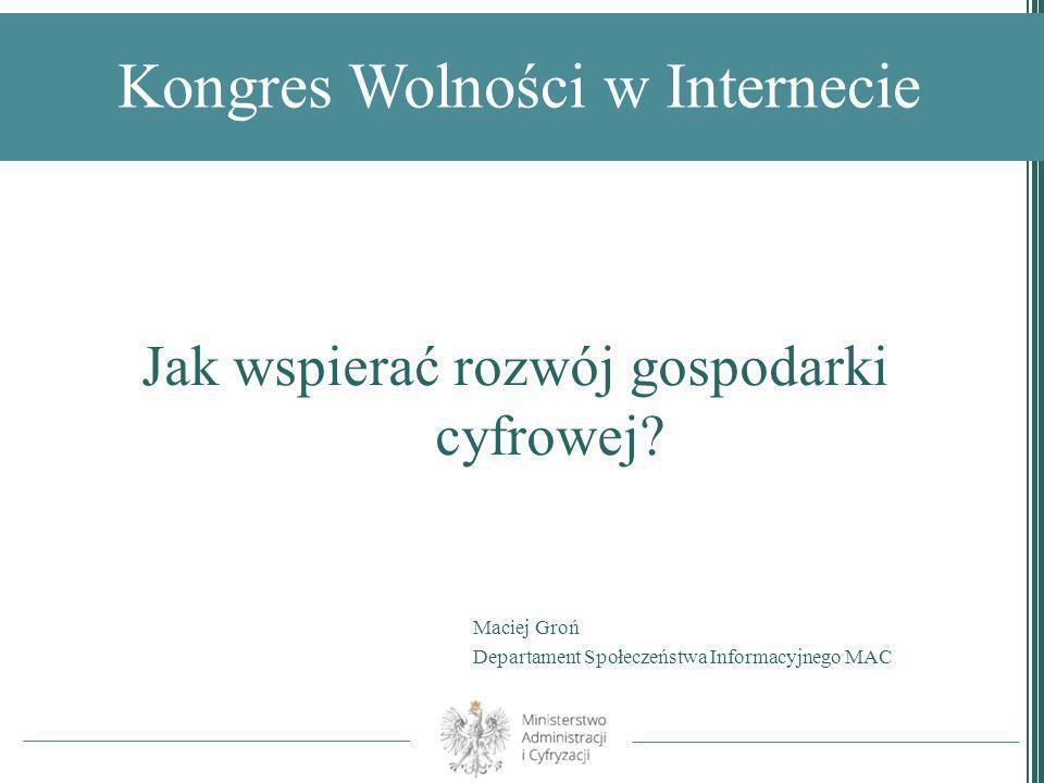 Kongres Wolności w Internecie Jak wspierać rozwój gospodarki cyfrowej? Maciej Groń Departament Społeczeństwa Informacyjnego MAC
