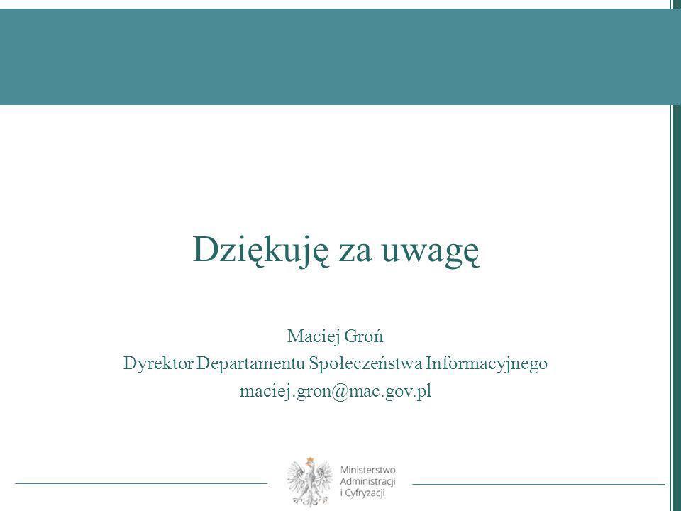 Dziękuję za uwagę Maciej Groń Dyrektor Departamentu Społeczeństwa Informacyjnego maciej.gron@mac.gov.pl