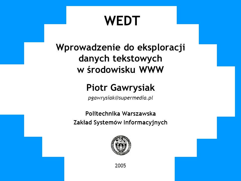 WUT TWG 2005 WEDT Wprowadzenie do eksploracji danych tekstowych w środowisku WWW Piotr Gawrysiak pgawrysiak@supermedia.pl Politechnika Warszawska Zakł