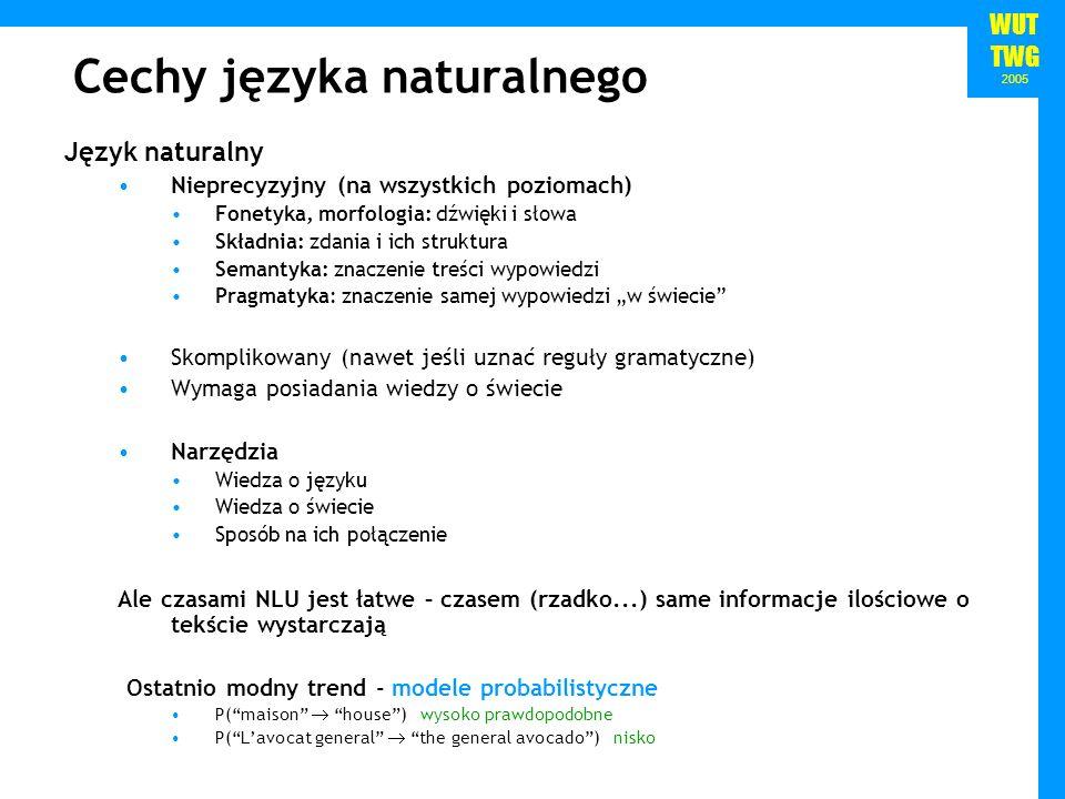 WUT TWG 2005 Cechy języka naturalnego Język naturalny Nieprecyzyjny (na wszystkich poziomach) Fonetyka, morfologia: dźwięki i słowa Składnia: zdania i