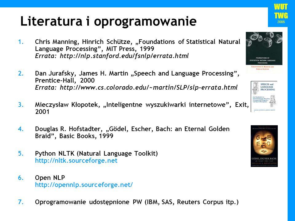 WUT TWG 2005 Dwa podejścia w NLP Gramatyczne Język naturalny można opisać wykorzystując aparat logiki matematycznej Lingwistyka porównawcza – Jakob Grimm, Rasmus Rask Noam Chomsky – I-Language i E-language Argument poverty of stimulus Statystyczne Przekonanie, iż struktura i reguły użycia słów w języku naturalnym można odkryć, analizując rzeczywiste wypowiedzi Najlepiej analizować dużo wypowiedzi...