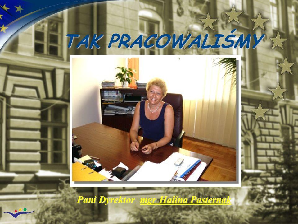 TAK PRACOWALIŚMY Pani Dyrektor mgr Halina Pasternak