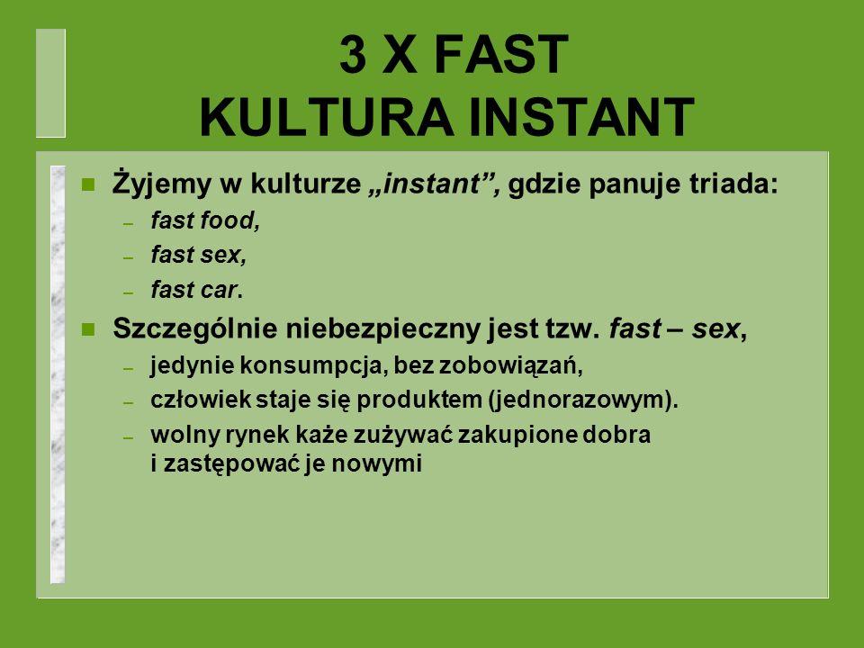 3 X FAST KULTURA INSTANT n Żyjemy w kulturze instant, gdzie panuje triada: – fast food, – fast sex, – fast car. n Szczególnie niebezpieczny jest tzw.