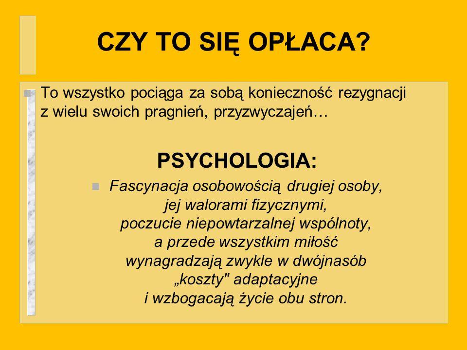 CZY TO SIĘ OPŁACA? n To wszystko pociąga za sobą konieczność rezygnacji z wielu swoich pragnień, przyzwyczajeń… PSYCHOLOGIA: n Fascynacja osobowością