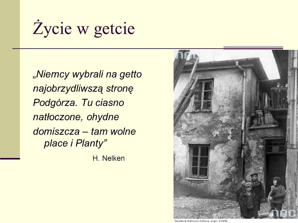 Życie w getcie Niemcy wybrali na getto najobrzydliwszą stronę Podgórza. Tu ciasno natłoczone, ohydne domiszcza – tam wolne place i Planty H. Nelken