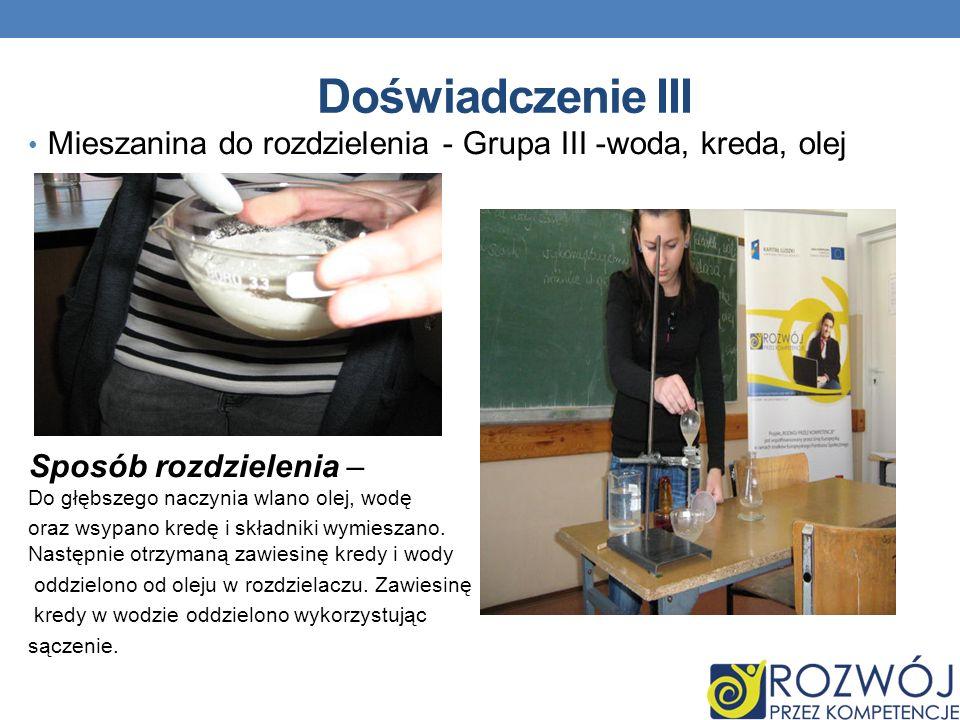 Doświadczenie III Mieszanina do rozdzielenia - Grupa III -woda, kreda, olej Sposób rozdzielenia – Do głębszego naczynia wlano olej, wodę oraz wsypano kredę i składniki wymieszano.