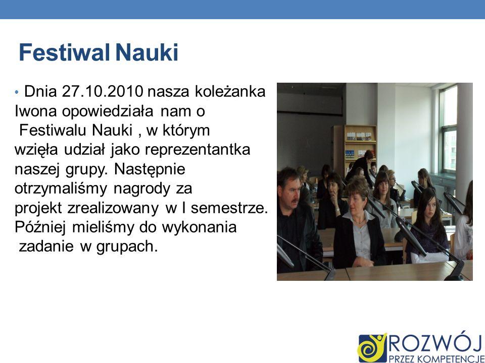 Festiwal Nauki Dnia 27.10.2010 nasza koleżanka Iwona opowiedziała nam o Festiwalu Nauki, w którym wzięła udział jako reprezentantka naszej grupy.