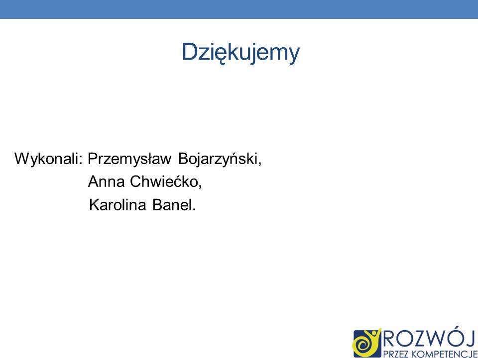 Dziękujemy Wykonali: Przemysław Bojarzyński, Anna Chwiećko, Karolina Banel.