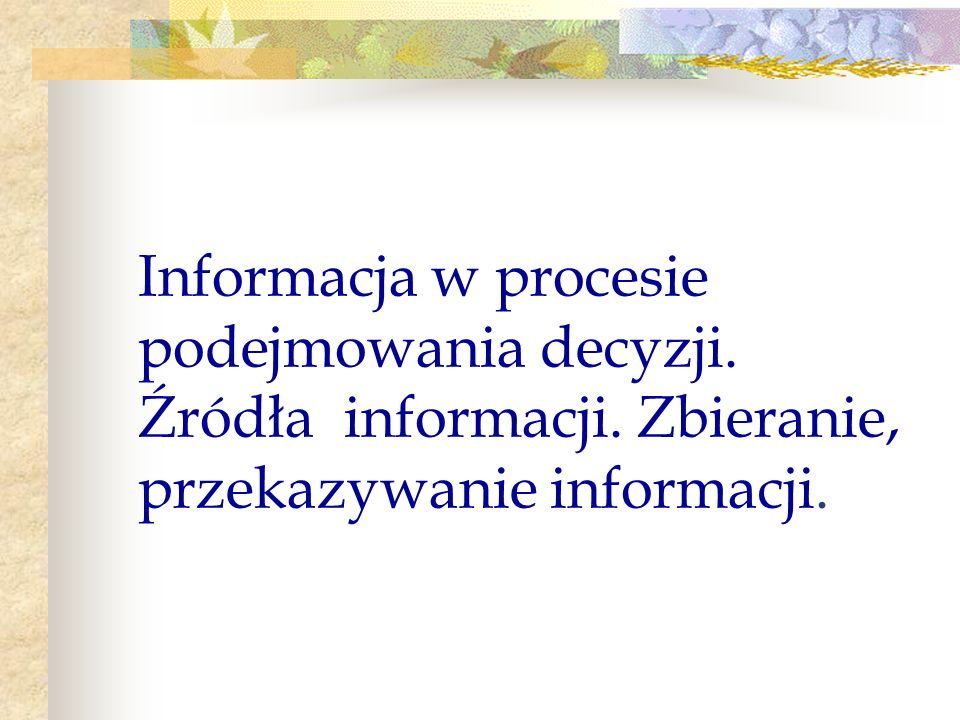 Informacja w procesie podejmowania decyzji. Źródła informacji. Zbieranie, przekazywanie informacji.