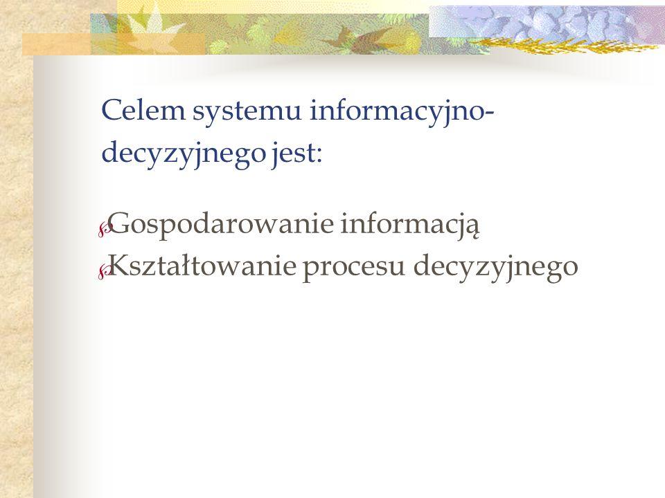 Celem systemu informacyjno- decyzyjnego jest: Gospodarowanie informacją Kształtowanie procesu decyzyjnego