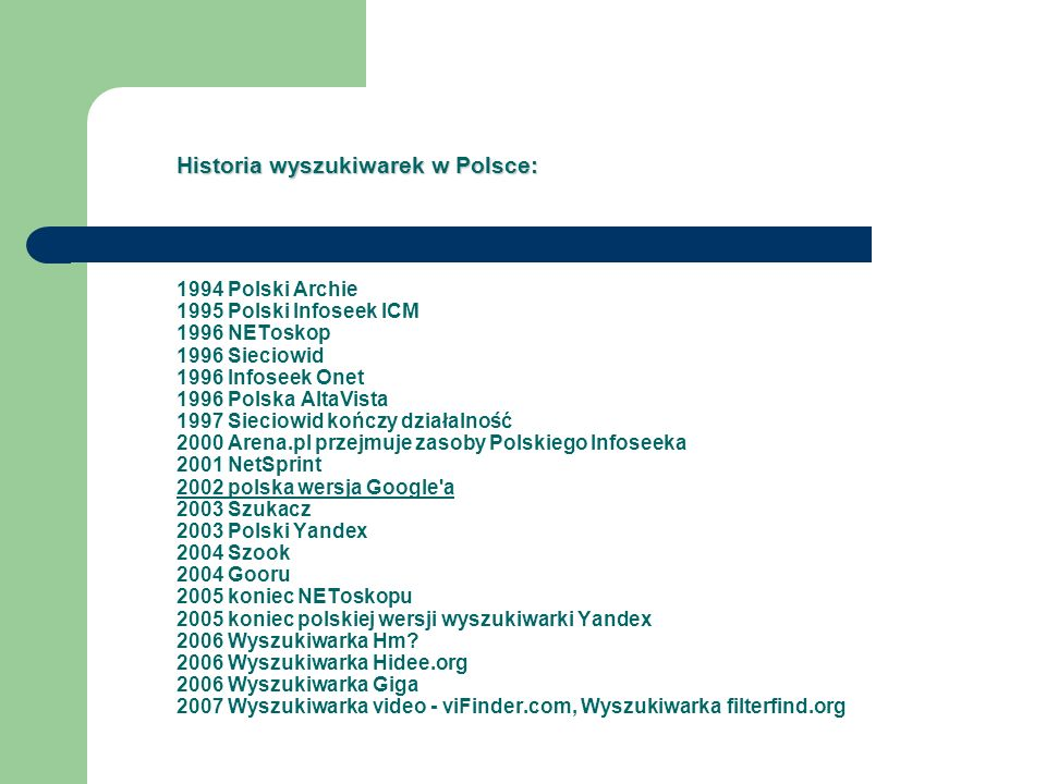 Historia wyszukiwarek w Polsce: Historia wyszukiwarek w Polsce: 1994 Polski Archie 1995 Polski Infoseek ICM 1996 NEToskop 1996 Sieciowid 1996 Infoseek