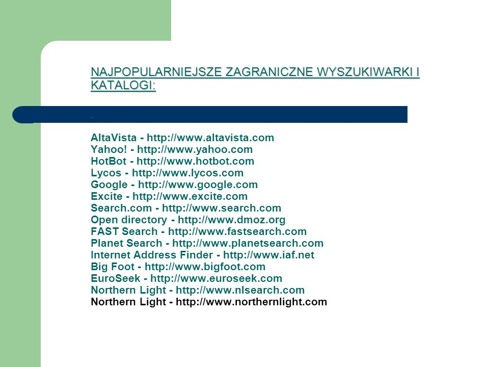 NAJPOPULARNIEJSZE ZAGRANICZNE WYSZUKIWARKI I KATALOGI (C.D): NAJPOPULARNIEJSZE ZAGRANICZNE WYSZUKIWARKI I KATALOGI (C.D): Open Text - http://www.opentext.com Shareware.com - http://www.shareware.com Links2Go - http://www.links2go.com LookSmart - http://www.looksmart.com WebCrawler - http://www.webcrawler.com NetCenter - http://www.netcenter.com Thunderstone - http://www.thunderstone.com AOL – http://www.aol.com MSN Search - http://www.msn.com Ask Jeeves - http://www.askjeeves.com WebTaxi - http://www.webtaxi.com What U Seek - http://www.whatuseek.com WhoWhere.