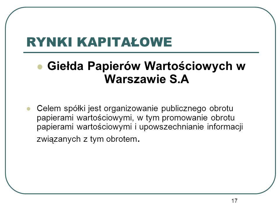 17 RYNKI KAPITAŁOWE Giełda Papierów Wartościowych w Warszawie S.A Celem spółki jest organizowanie publicznego obrotu papierami wartościowymi, w tym pr