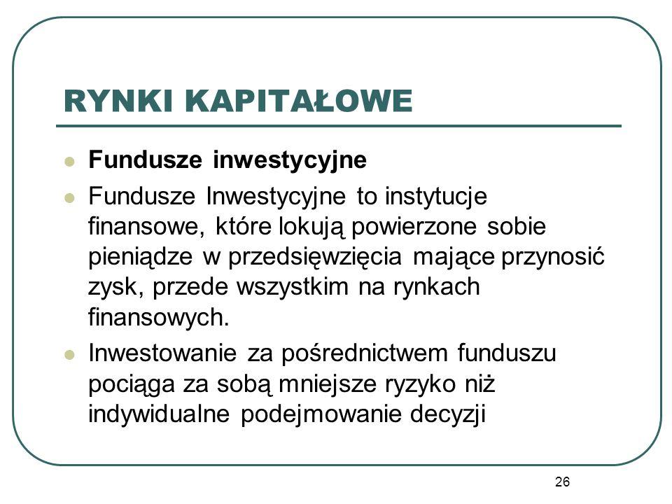 26 RYNKI KAPITAŁOWE Fundusze inwestycyjne Fundusze Inwestycyjne to instytucje finansowe, które lokują powierzone sobie pieniądze w przedsięwzięcia maj
