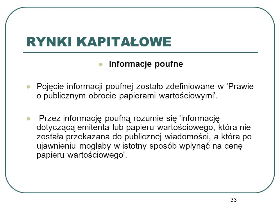 33 RYNKI KAPITAŁOWE Informacje poufne Pojęcie informacji poufnej zostało zdefiniowane w 'Prawie o publicznym obrocie papierami wartościowymi'. Przez i