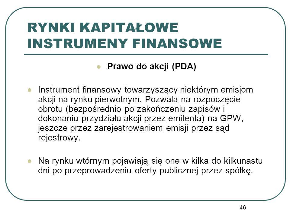 46 RYNKI KAPITAŁOWE INSTRUMENY FINANSOWE Prawo do akcji (PDA) Instrument finansowy towarzyszący niektórym emisjom akcji na rynku pierwotnym. Pozwala n