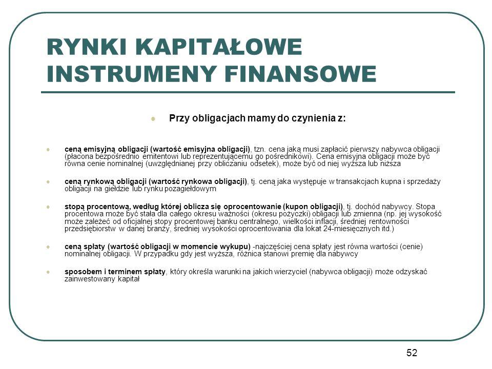 52 RYNKI KAPITAŁOWE INSTRUMENY FINANSOWE Przy obligacjach mamy do czynienia z: ceną emisyjną obligacji (wartość emisyjna obligacji), tzn. cena jaką mu