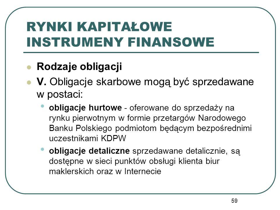 59 RYNKI KAPITAŁOWE INSTRUMENY FINANSOWE Rodzaje obligacji V. Obligacje skarbowe mogą być sprzedawane w postaci: obligacje hurtowe - oferowane do sprz