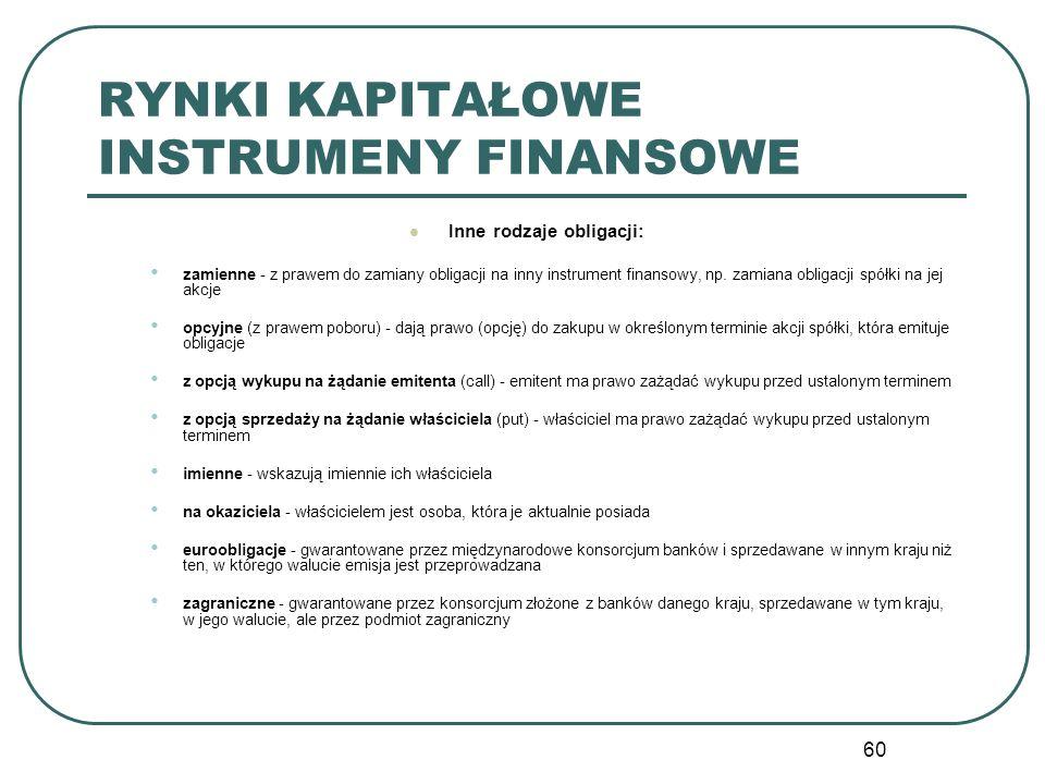 60 RYNKI KAPITAŁOWE INSTRUMENY FINANSOWE Inne rodzaje obligacji: zamienne - z prawem do zamiany obligacji na inny instrument finansowy, np. zamiana ob