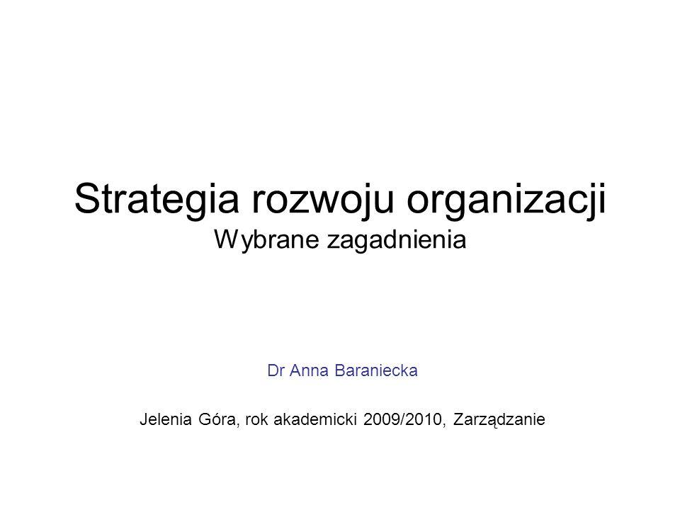 Strategia rozwoju organizacji Wybrane zagadnienia Dr Anna Baraniecka Jelenia Góra, rok akademicki 2009/2010, Zarządzanie