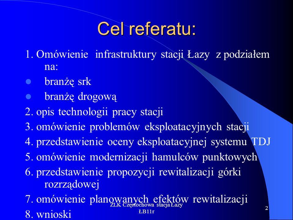 ZLK Częstochowa stacja Łazy ŁB11r 2 Cel referatu: 1. Omówienie infrastruktury stacji Łazy z podziałem na: branżę srk branżę drogową 2. opis technologi