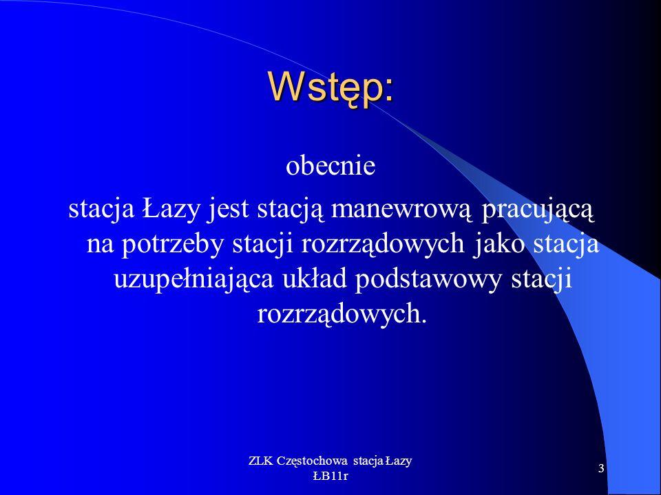 ZLK Częstochowa stacja Łazy ŁB11r 3 Wstęp: obecnie stacja Łazy jest stacją manewrową pracującą na potrzeby stacji rozrządowych jako stacja uzupełniają